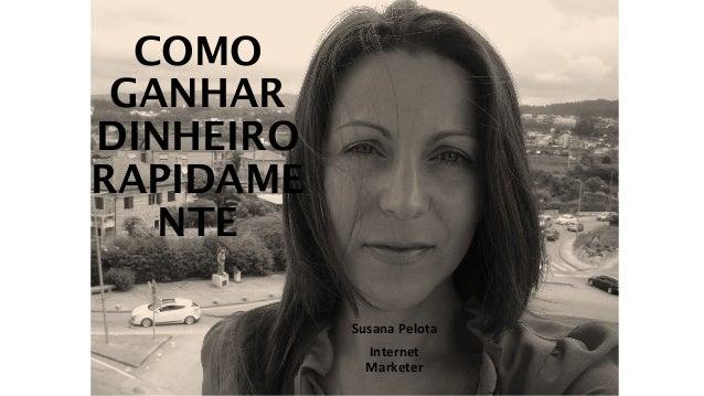 COMO  GANHAR  DINHEIRO  RAPIDAME  NTE  Susana Pelota  Internet  Marketer