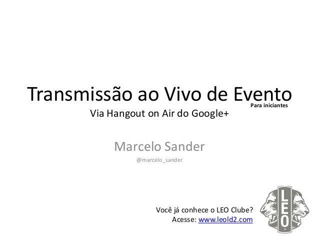 Transmissão ao Vivo de Evento Via Hangout on Air do Google+ Marcelo Sander @marcelo_sander Você já conhece o LEO Clube? Ac...