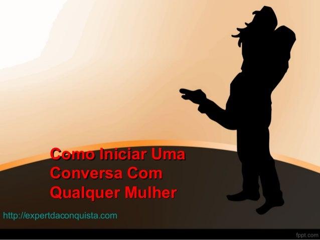 Como Iniciar UmaComo Iniciar Uma Conversa ComConversa Com Qualquer MulherQualquer Mulher http://expertdaconquista.com