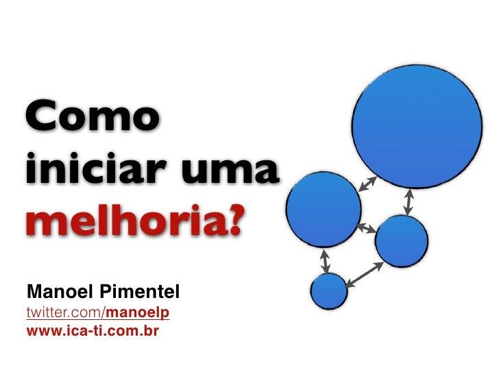 Comoiniciar umamelhoria?Manoel Pimenteltwitter.com/manoelpwww.ica-ti.com.br