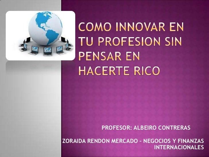 PROFESOR: ALBEIRO CONTRERASZORAIDA RENDON MERCADO – NEGOCIOS Y FINANZAS                            INTERNACIONALES