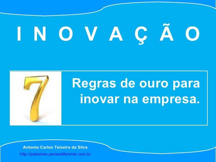 http://palestras.pensediferente.com.br Antonio Carlos Teixeira da Silva Regras de ouro para inovar na empresa. I  N  O  V ...