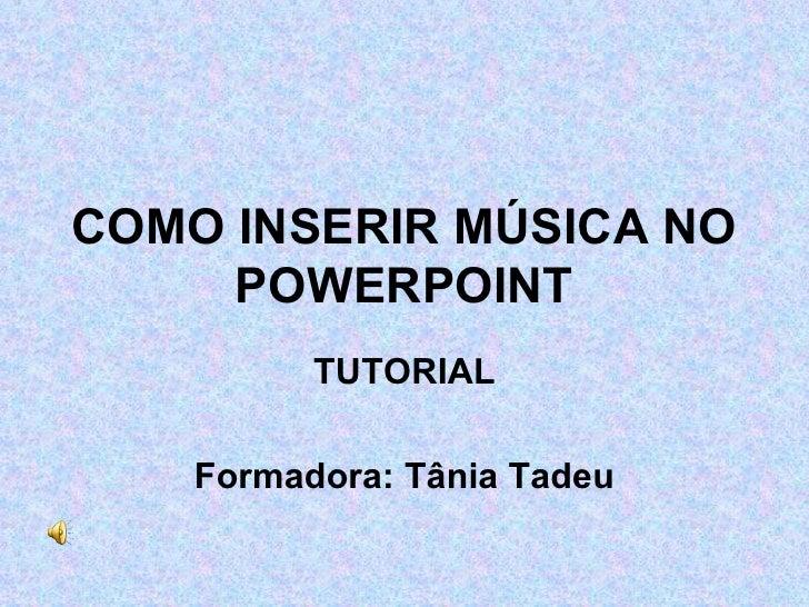 COMO INSERIR MÚSICA NO POWERPOINT TUTORIAL Formadora: Tânia Tadeu