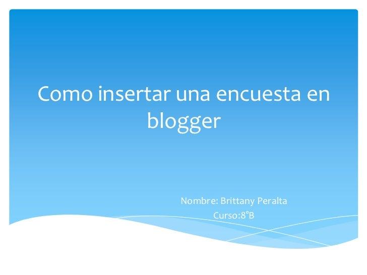 Como insertar una encuesta en          blogger              Nombre: Brittany Peralta                   Curso:8°B
