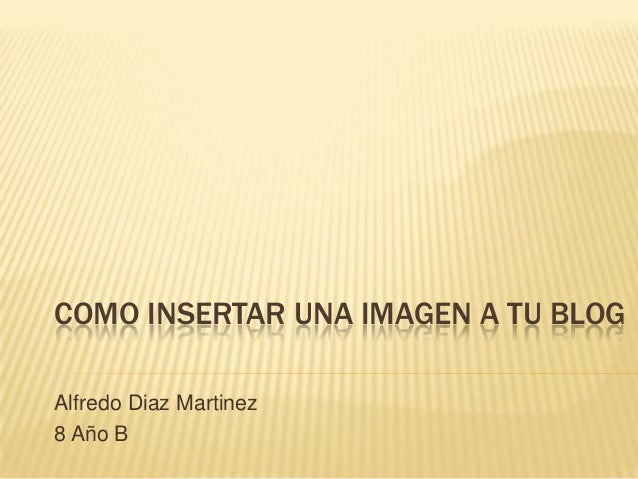 COMO INSERTAR UNA IMAGEN A TU BLOGAlfredo Diaz Martinez8 Año B