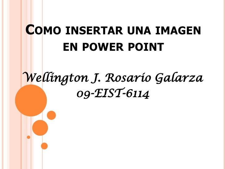 COMO INSERTAR UNA IMAGEN      EN POWER POINTWellington J. Rosario Galarza        09-EIST-6114