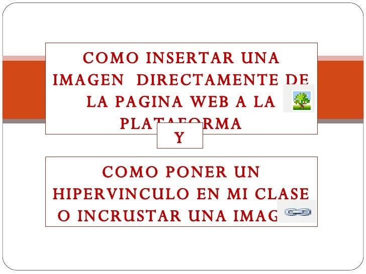 COMO INSERTAR UNA IMAGEN  DIRECTAMENTE DE LA PAGINA WEB A LA PLATAFORMA Y COMO PONER UN HIPERVINCULO EN MI CLASE O INCRUST...