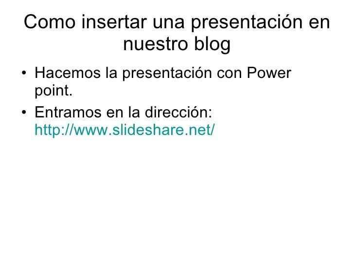 Como insertar una presentación en nuestro blog <ul><li>Hacemos la presentación con Power point. </li></ul><ul><li>Entramos...