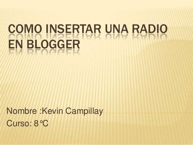 COMO INSERTAR UNA RADIOEN BLOGGERNombre :Kevin CampillayCurso: 8°C