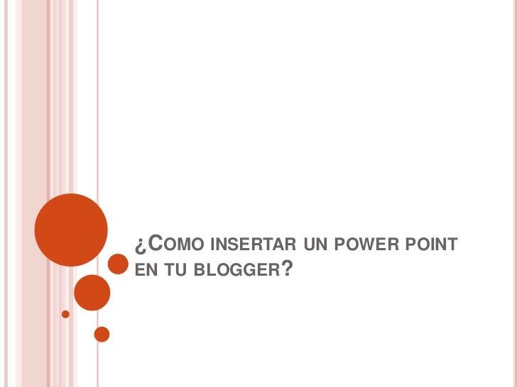 ¿COMO INSERTAR UN POWER POINTEN TU BLOGGER?