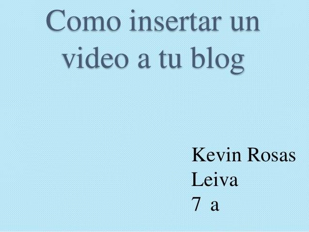 Como insertar un video a tu blog          Kevin Rosas          Leiva          7a