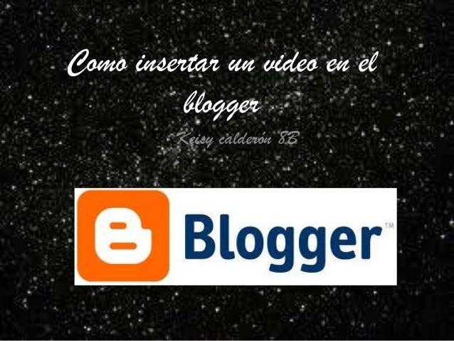 Como insertar un video en el          blogger         Keisy calderón 8B