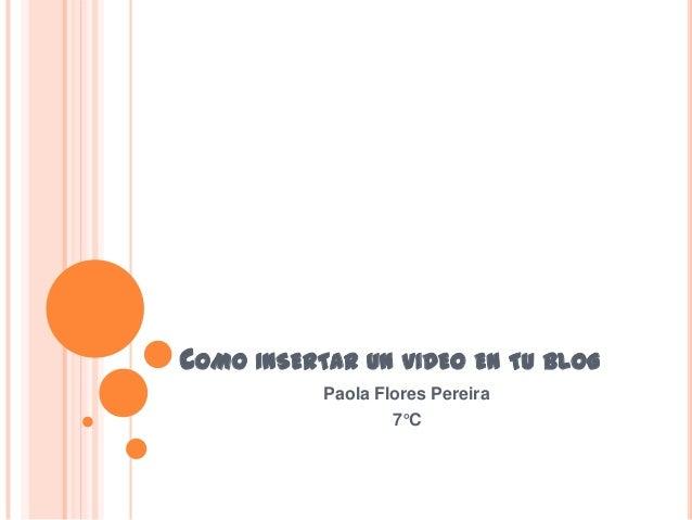 COMO INSERTAR UN VIDEO EN TU BLOG           Paola Flores Pereira                   7°C