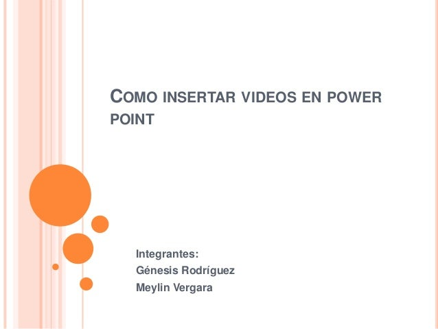 COMO INSERTAR VIDEOS EN POWERPOINT  Integrantes:  Génesis Rodríguez  Meylin Vergara