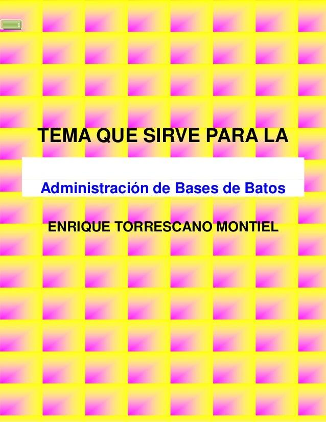 1    TEMA QUE SIRVE PARA LA    Administración de Bases de Batos    ENRIQUE TORRESCANO MONTIEL