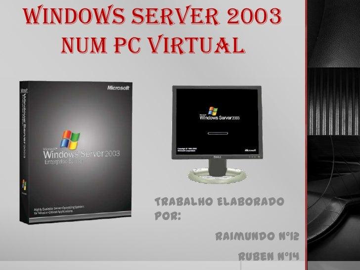 Windows Server 2003   num PC Virtual         Trabalho Elaborado         por:                 Raimundo Nº12                ...