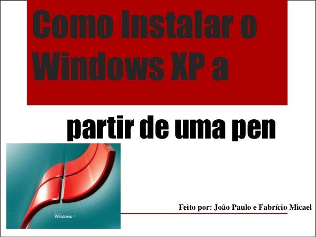 Como Instalar oWindows XP a  partir de uma pen           Feito por: João Paulo e Fabrício Micael