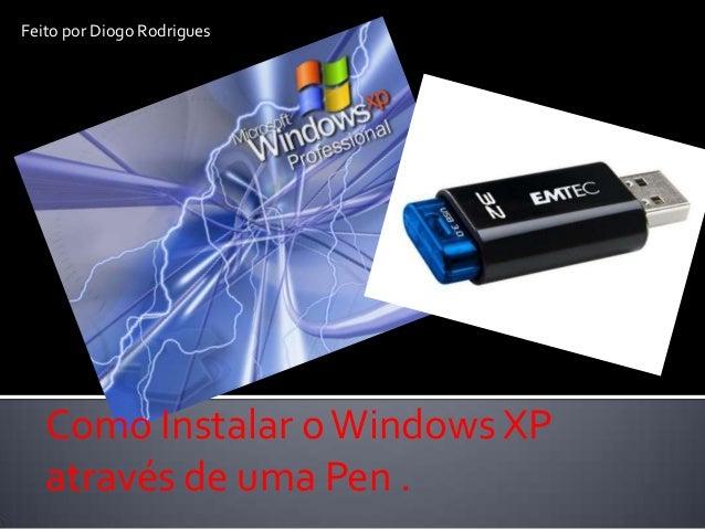 Feito por Diogo Rodrigues   Como Instalar o Windows XP   através de uma Pen .