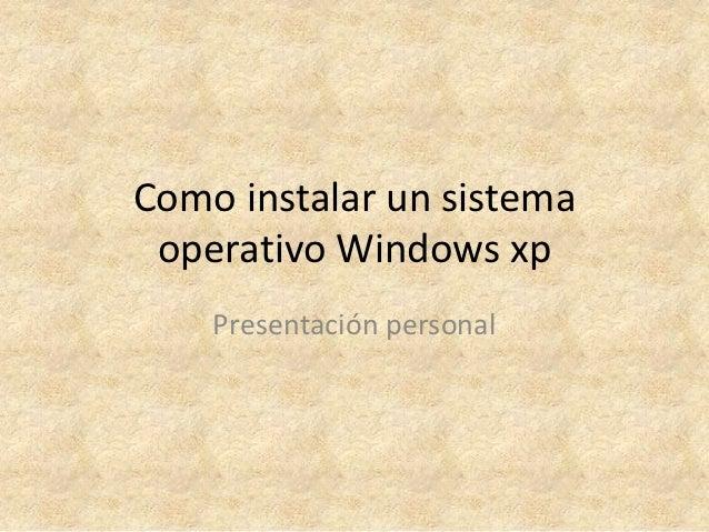 Como instalar un sistema operativo Windows xp    Presentación personal