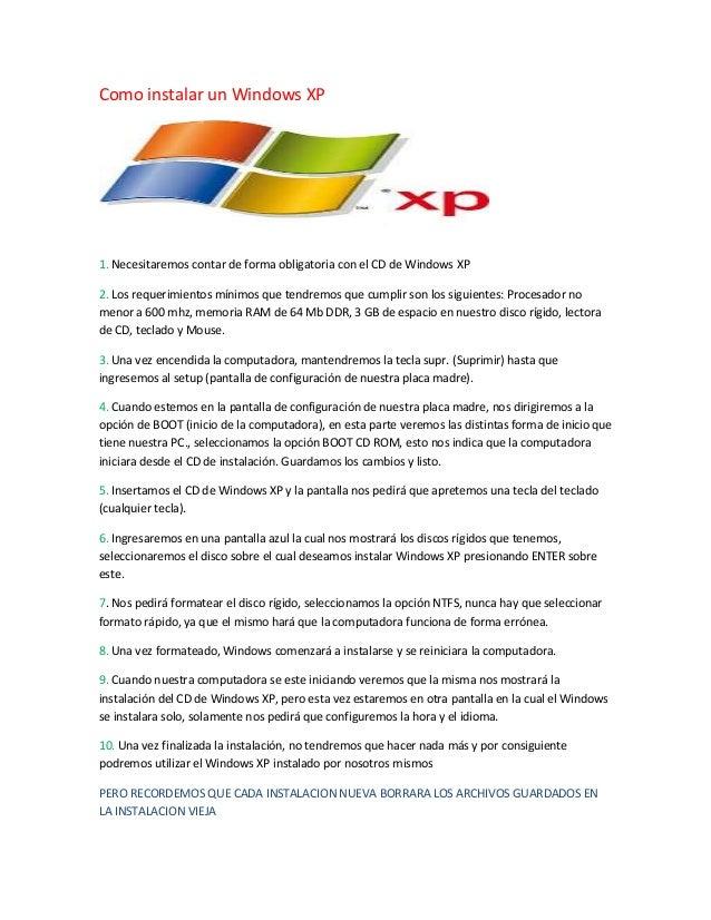 Como instalar un Windows XP1. Necesitaremos contar de forma obligatoria con el CD de Windows XP2. Los requerimientos mínim...