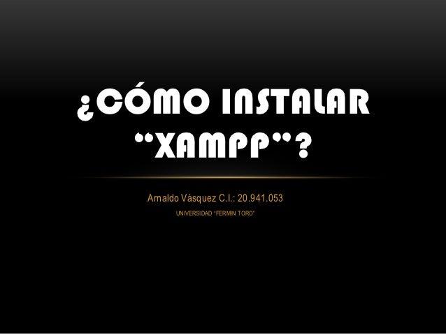"¿CÓMO INSTALAR  ""XAMPP""?   Arnaldo Vásquez C.I.: 20.941.053         UNIVERSIDAD ""FERMIN TORO"""