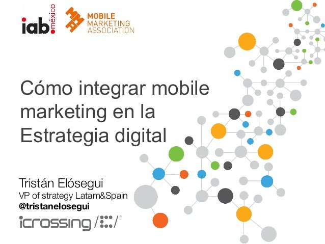 Cómo integrar mobile  marketing en la  Estrategia digital  Tristán Elósegui  VP of strategy Latam&Spain  @tristanelosegui