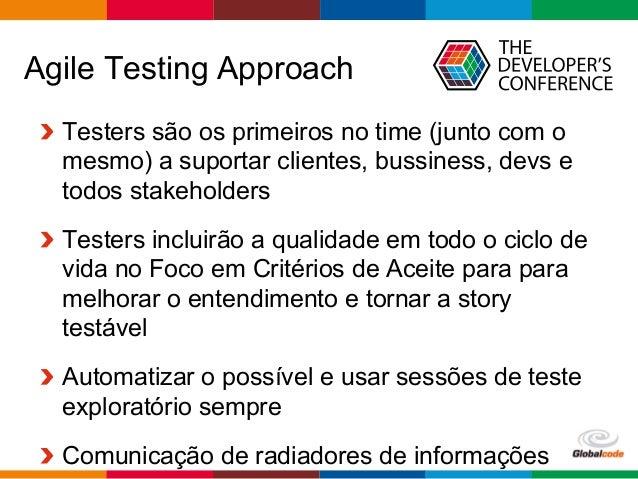 Globalcode  –  Open4education Agile Testing Approach  Testers são os primeiros no time (junto com o mesmo) a suportar...