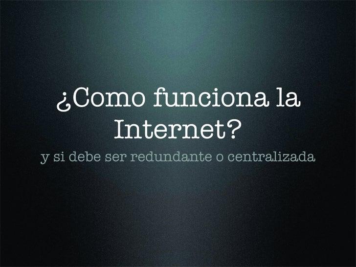 ¿Como funciona la      Internet? y si debe ser redundante o centralizada