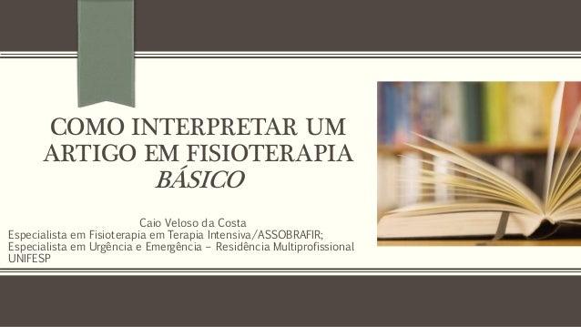 COMO INTERPRETAR UM ARTIGO EM FISIOTERAPIA BÁSICO Caio Veloso da Costa Especialista em Fisioterapia em Terapia Intensiva/A...