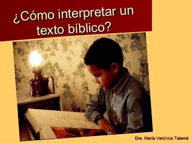 ¿Cómo interpretar un¿Cómo interpretar un texto bíblico?texto bíblico? Dra. María Verónica TalaméDra. María Verónica Talamé