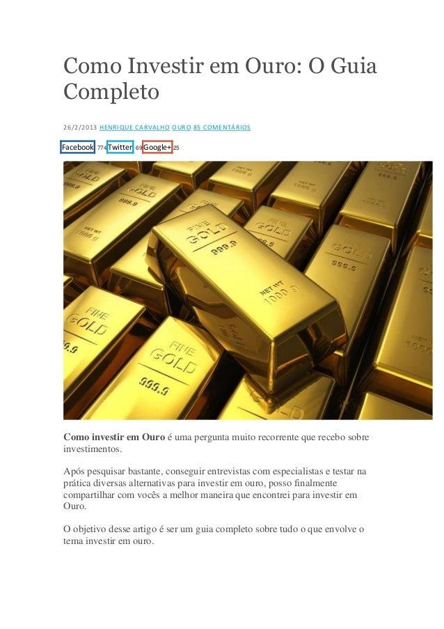 Como Investir em Ouro: O Guia Completo 26/2/2013 HENRIQUE CARVALHO OURO 85 COMENTÁRIOS  Facebook  774 Twitter 69 Google+ 2...