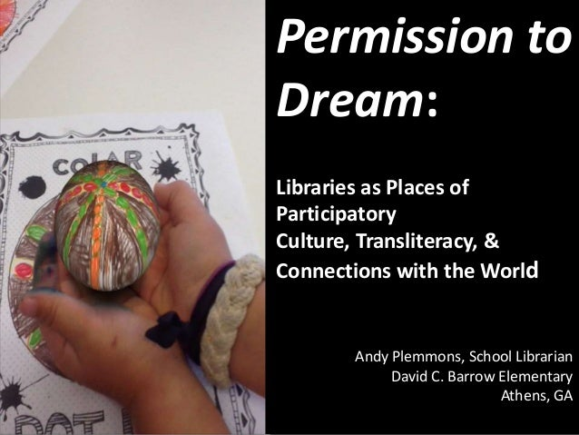 Permission to Dream: Libraries as Places of Participatory Culture, Transliteracy, & Connections with the World Andy Plemmo...