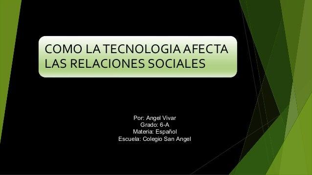 COMO LATECNOLOGIAAFECTA LAS RELACIONES SOCIALES Por: Angel Vivar Grado: 6-A Materia: Español Escuela: Colegio San Angel