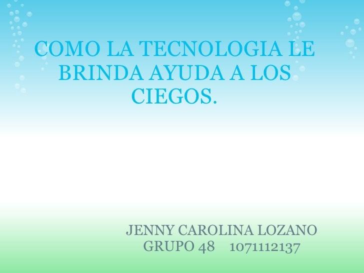 COMO LA TECNOLOGIA LE BRINDA AYUDA A LOS CIEGOS. JENNY CAROLINA LOZANO GRUPO 48  1071112137
