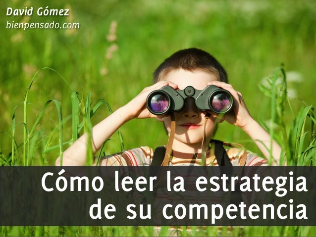 David Gómez bienpensado.com  Cómo leer la estrategia de su competencia bienpensado.com  Ÿ  @MktgBienPensado