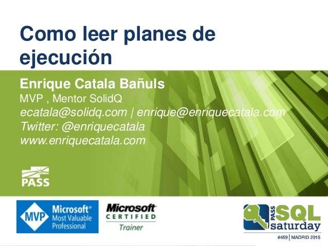 Como leer planes de ejecución Enrique Catala Bañuls MVP , Mentor SolidQ ecatala@solidq.com | enrique@enriquecatala.com Twi...