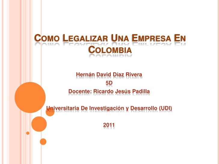COMO LEGALIZAR UNA EMPRESA EN          COLOMBIA             Hernán David Díaz Rivera                         5D          D...