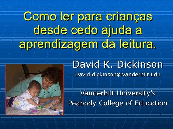 Como ler para crianças desde cedo ajuda a aprendizagem da leitura. David K. Dickinson [email_address] Vanderbilt Universit...