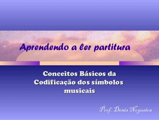 Aprendendo a ler partitura Conceitos Básicos daConceitos Básicos da Codificação dos símbolosCodificação dos símbolos music...