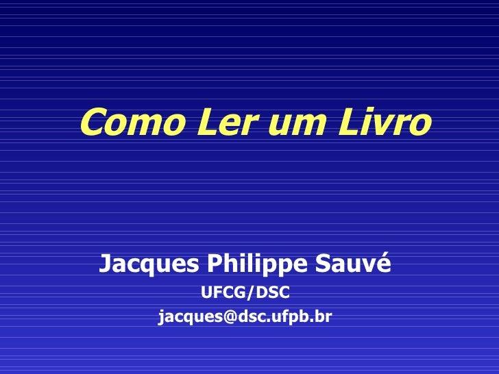 Como Ler um Livro Jacques Philippe Sauvé UFCG/DSC [email_address]