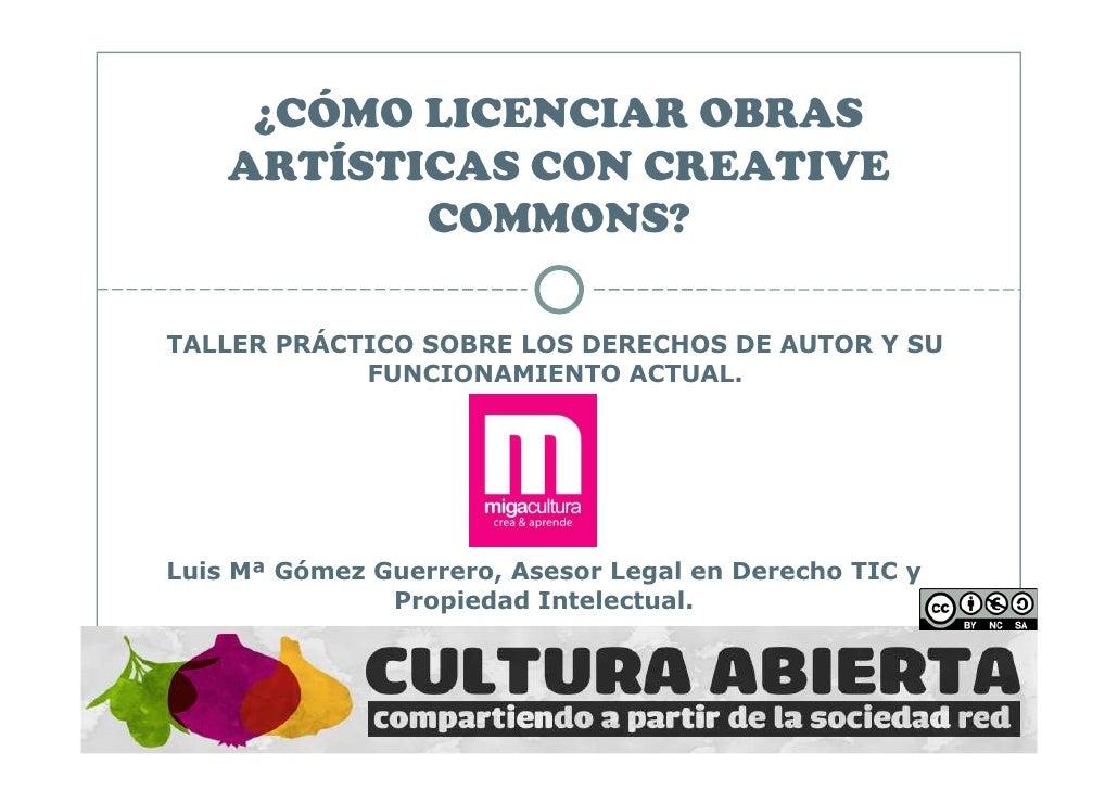 ¿CÓMO LICENCIAR OBRAS    ARTÍSTICAS CON CREATIVE           COMMONS?TALLER PRÁCTICO SOBRE LOS DERECHOS DE AUTOR Y SU       ...