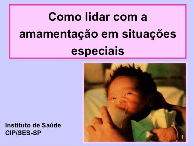 Como lidar com a    amamentação em situações           especiaisInstituto de SaúdeCIP/SES-SP                              ...