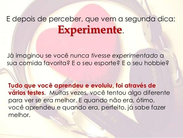 E depois de perceber, que vem a segunda dica:  Experimente.  Já imaginou se você nunca tivesse experimentado a  sua comida...
