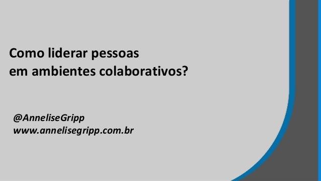 Como liderar pessoas em ambientes colaborativos? @AnneliseGripp www.annelisegripp.com.br