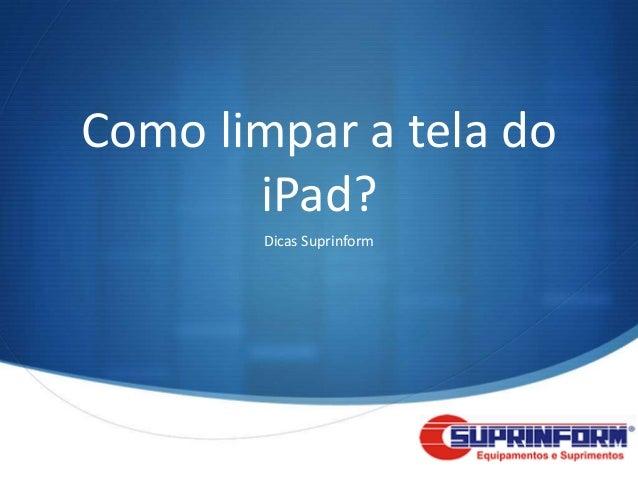 Como limpar a tela do       iPad?        Dicas Suprinform                           S