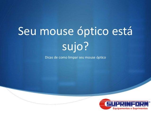Seu mouse óptico está       sujo?    Dicas de como limpar seu mouse óptico                                            S
