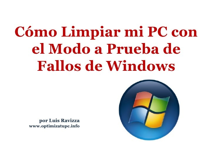 por Luis Ravizza www.optimizatupc.info Cómo Limpiar mi PC con el Modo a Prueba de Fallos de Windows