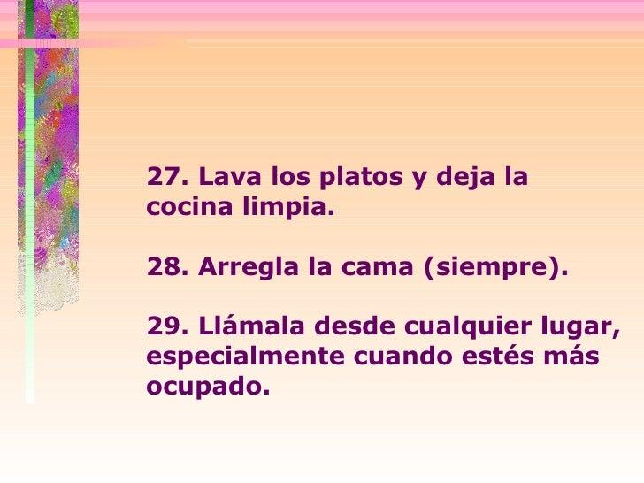 27. Lava los platos y deja la cocina limpia.  28. Arregla la cama (siempre).  29. Llámala desde cualquier lugar, especialm...