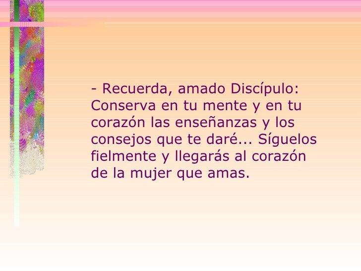 - Recuerda, amado Discípulo:  Conserva en tu mente y en tu corazón las enseñanzas y los consejos que te daré... Síguelos f...