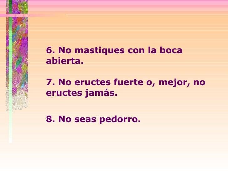 6. No mastiques con la boca abierta.  7. No eructes fuerte o, mejor, no eructes jamás.  8. No seas pedorro.